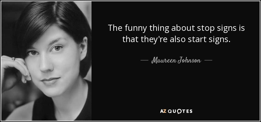 The funny thing about stop signs is that they're also start signs. - Maureen Johnson