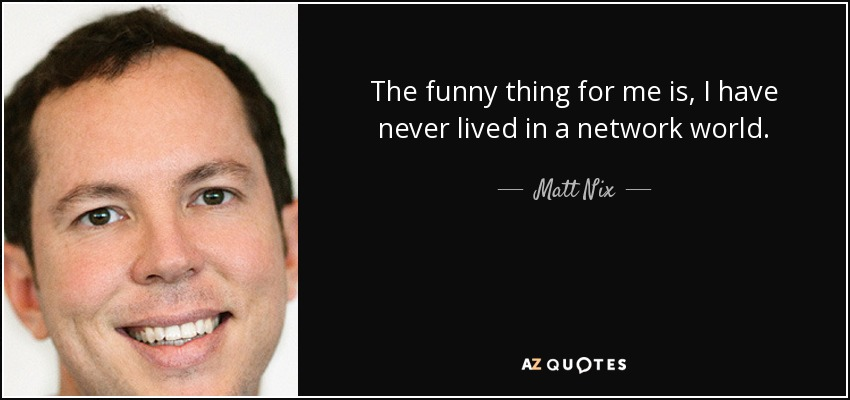 The funny thing for me is, I have never lived in a network world. - Matt Nix