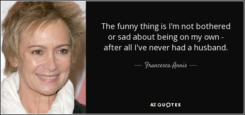 The funny thing is I'm not bothered or sad about being on my own - after all I've never had a husband. - Francesca Annis