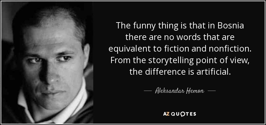 The funny thing is that in Bosnia there are no words that are equivalent to fiction and nonfiction. From the storytelling point of view, the difference is artificial. - Aleksandar Hemon