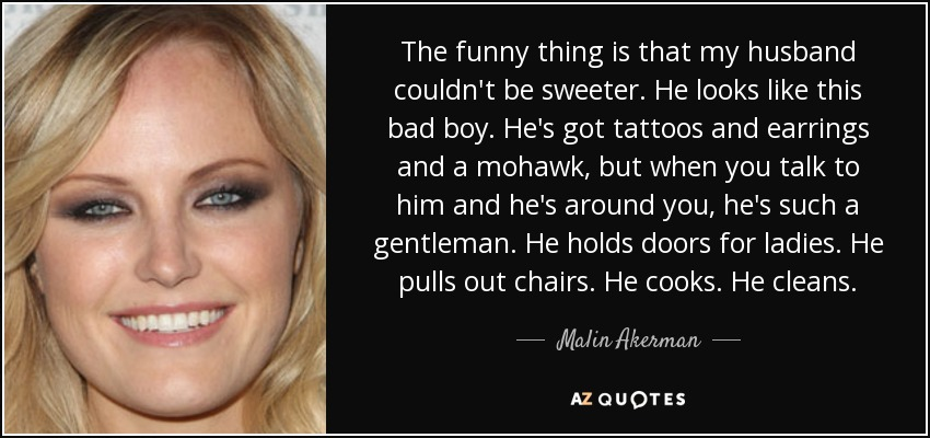 The funny thing is that my husband couldn't be sweeter. He looks like this bad boy. He's got tattoos and earrings and a mohawk, but when you talk to him and he's around you, he's such a gentleman. He holds doors for ladies. He pulls out chairs. He cooks. He cleans. - Malin Akerman