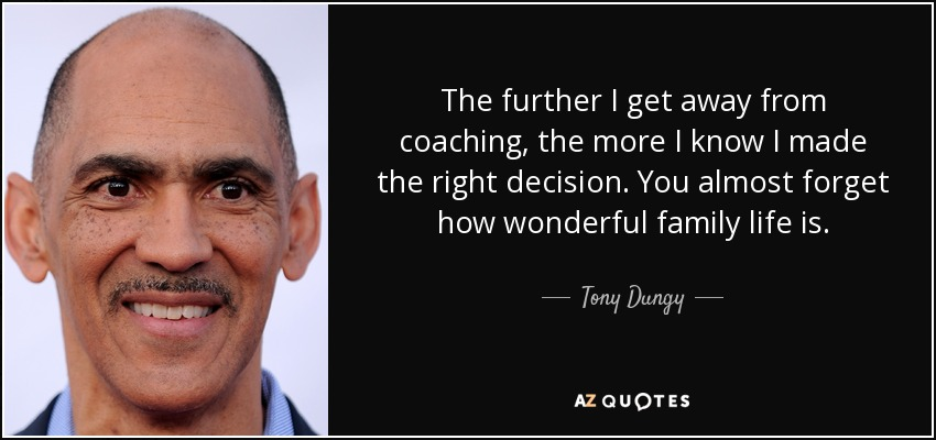 The further I get away from coaching, the more I know I made the right decision. You almost forget how wonderful family life is. - Tony Dungy