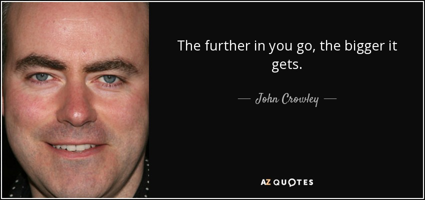 The further in you go, the bigger it gets. - John Crowley