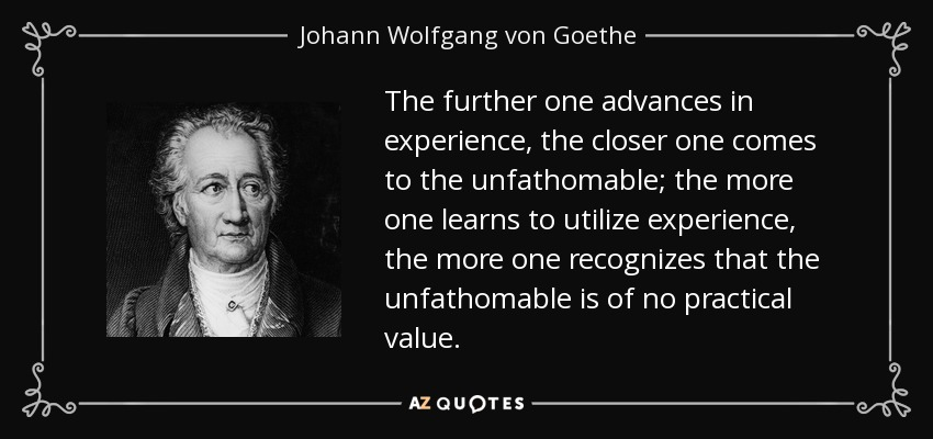 The further one advances in experience, the closer one comes to the unfathomable; the more one learns to utilize experience, the more one recognizes that the unfathomable is of no practical value. - Johann Wolfgang von Goethe