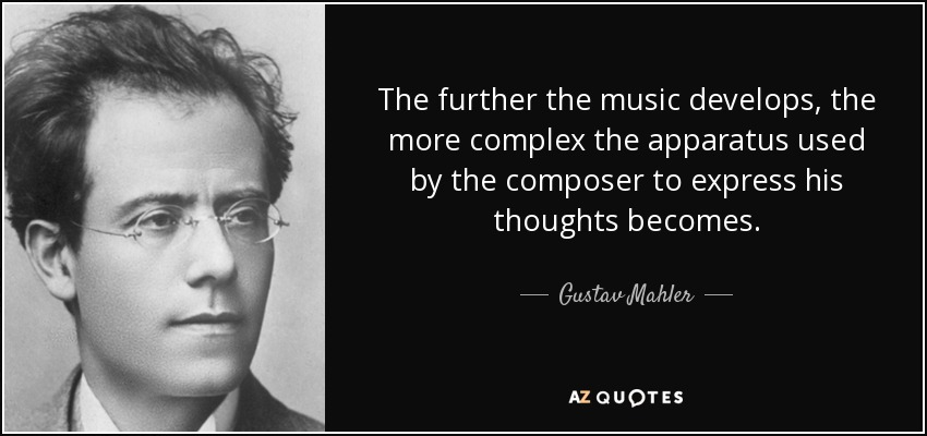 The further the music develops, the more complex the apparatus used by the composer to express his thoughts becomes. - Gustav Mahler