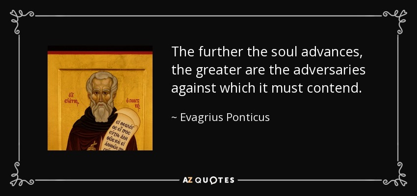 The further the soul advances, the greater are the adversaries against which it must contend. - Evagrius Ponticus