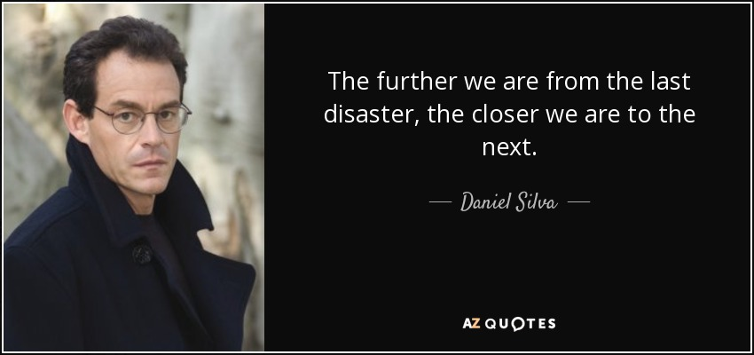 The further we are from the last disaster, the closer we are to the next. - Daniel Silva