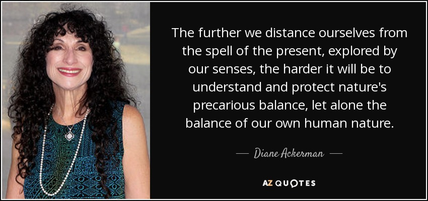 The further we distance ourselves from the spell of the present, explored by our senses, the harder it will be to understand and protect nature's precarious balance, let alone the balance of our own human nature. - Diane Ackerman