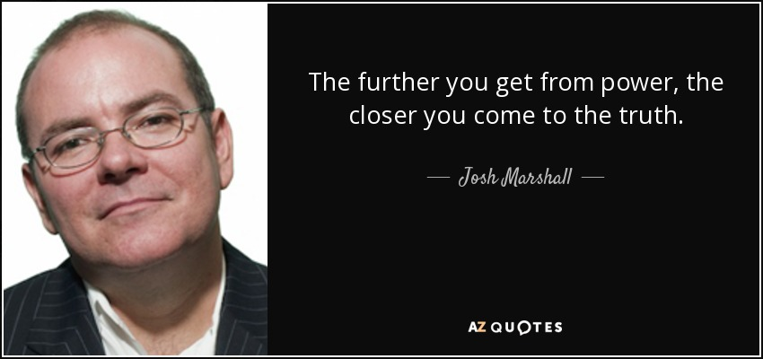 The further you get from power, the closer you come to the truth. - Josh Marshall