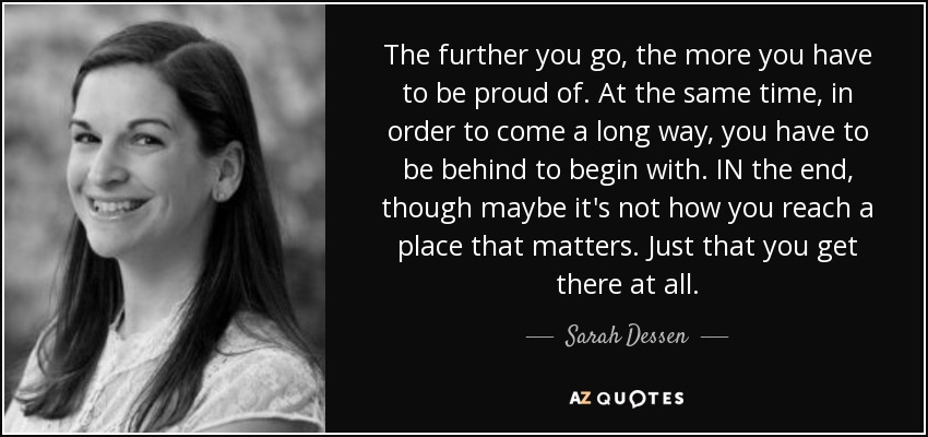 The further you go, the more you have to be proud of. At the same time, in order to come a long way, you have to be behind to begin with. IN the end, though maybe it's not how you reach a place that matters. Just that you get there at all. - Sarah Dessen