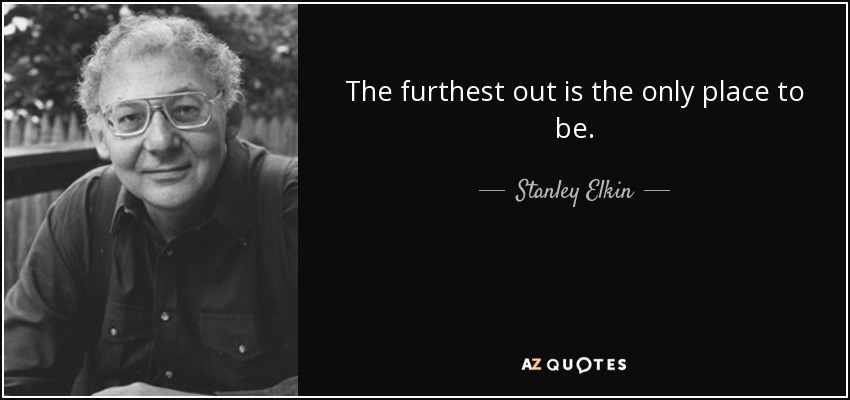 The furthest out is the only place to be. - Stanley Elkin