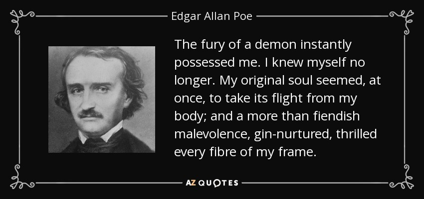 The fury of a demon instantly possessed me. I knew myself no longer. My original soul seemed, at once, to take its flight from my body; and a more than fiendish malevolence, gin-nurtured, thrilled every fibre of my frame. - Edgar Allan Poe
