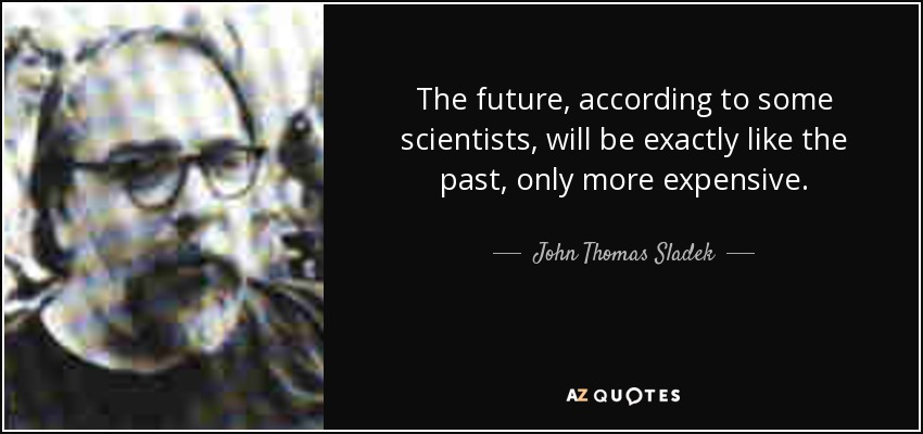 The future, according to some scientists, will be exactly like the past, only more expensive. - John Thomas Sladek