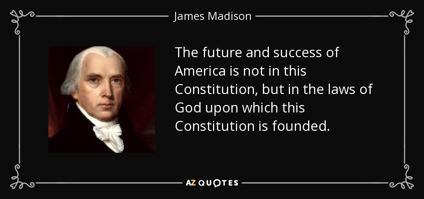 The future and success of America is not in this Constitution, but in the laws of God upon which this Constitution is founded. - James Madison