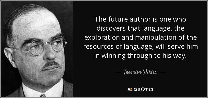 The future author is one who discovers that language, the exploration and manipulation of the resources of language, will serve him in winning through to his way. - Thornton Wilder