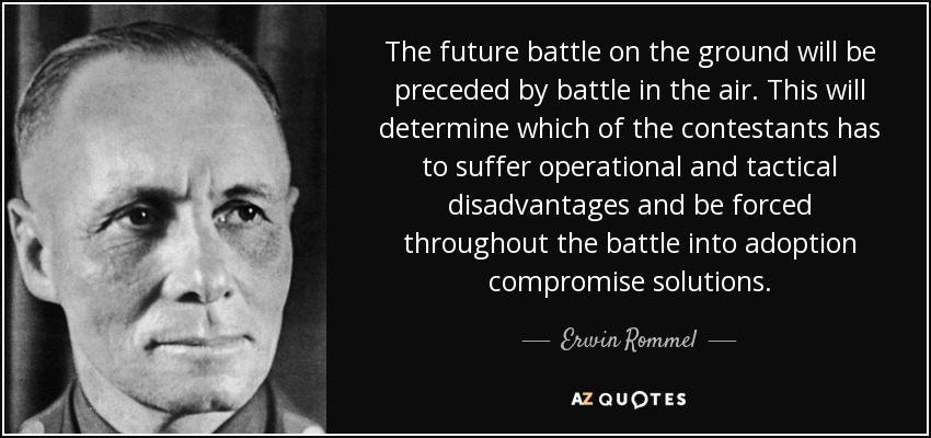 The future battle on the ground will be preceded by battle in the air. This will determine which of the contestants has to suffer operational and tactical disadvantages and be forced throughout the battle into adoption compromise solutions. - Erwin Rommel