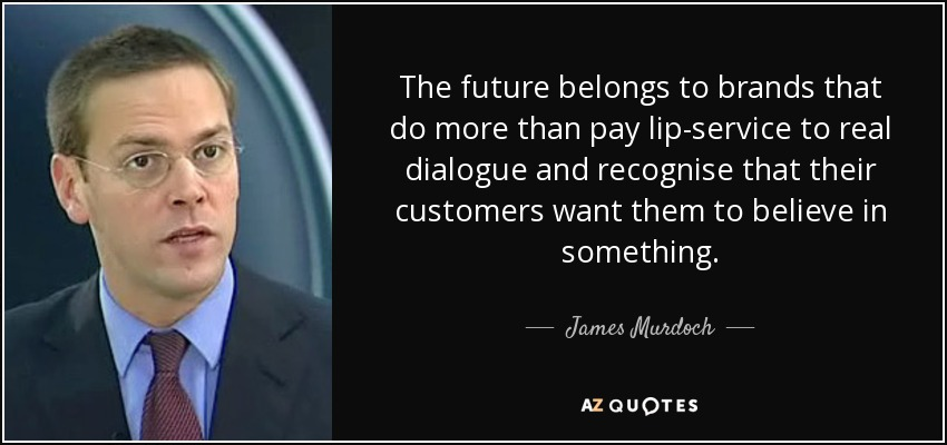 The future belongs to brands that do more than pay lip-service to real dialogue and recognise that their customers want them to believe in something. - James Murdoch