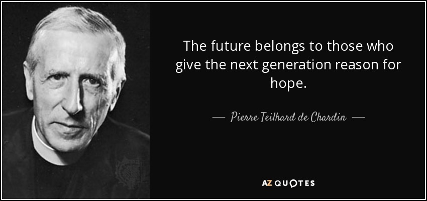The future belongs to those who give the next generation reason for hope. - Pierre Teilhard de Chardin