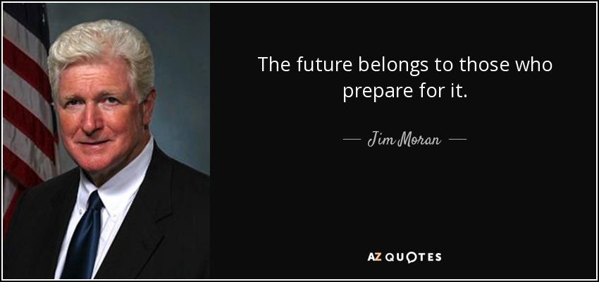 The future belongs to those who prepare for it. - Jim Moran