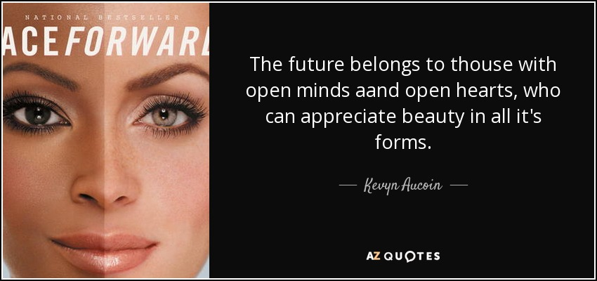 The future belongs to thouse with open minds aand open hearts, who can appreciate beauty in all it's forms. - Kevyn Aucoin