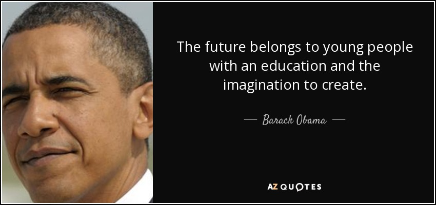The future belongs to young people with an education and the imagination to create. - Barack Obama