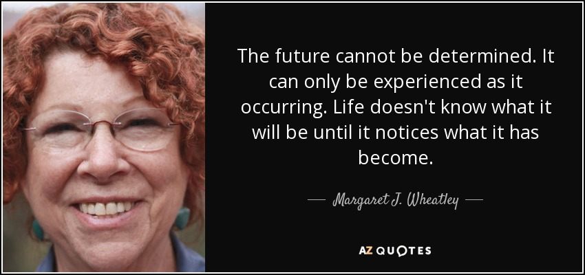 The future cannot be determined. It can only be experienced as it occurring. Life doesn't know what it will be until it notices what it has become. - Margaret J. Wheatley