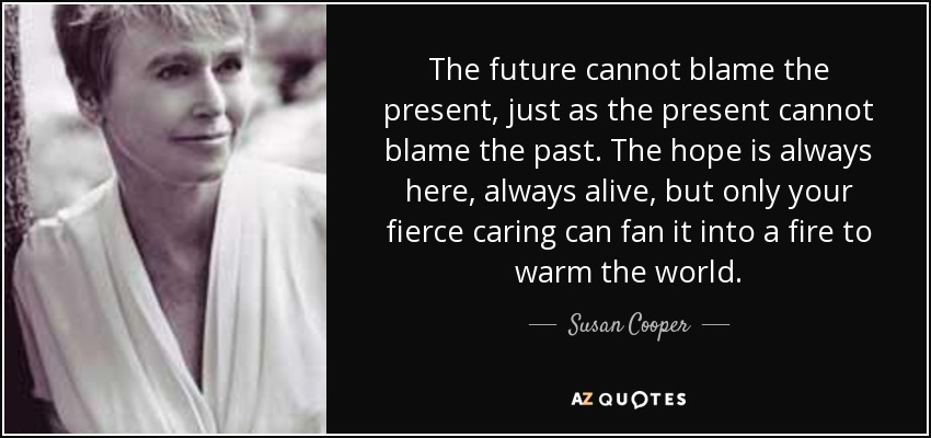The future cannot blame the present, just as the present cannot blame the past. The hope is always here, always alive, but only your fierce caring can fan it into a fire to warm the world. - Susan Cooper
