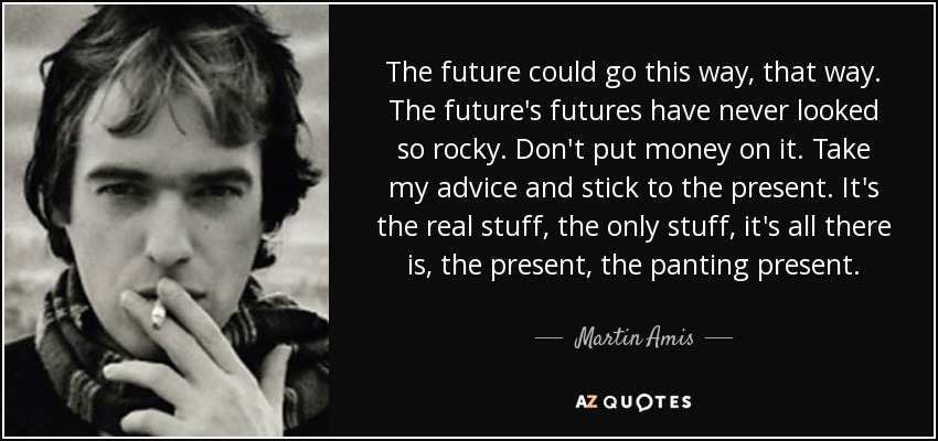 The future could go this way, that way. The future's futures have never looked so rocky. Don't put money on it. Take my advice and stick to the present. It's the real stuff, the only stuff, it's all there is, the present, the panting present. - Martin Amis