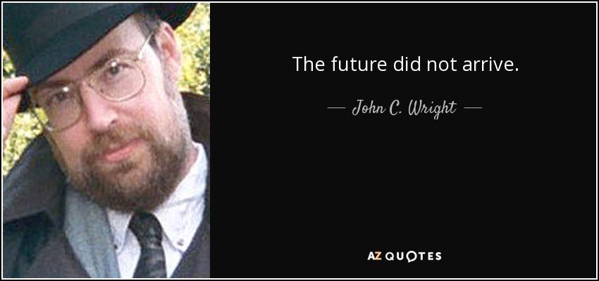 The future did not arrive. - John C. Wright