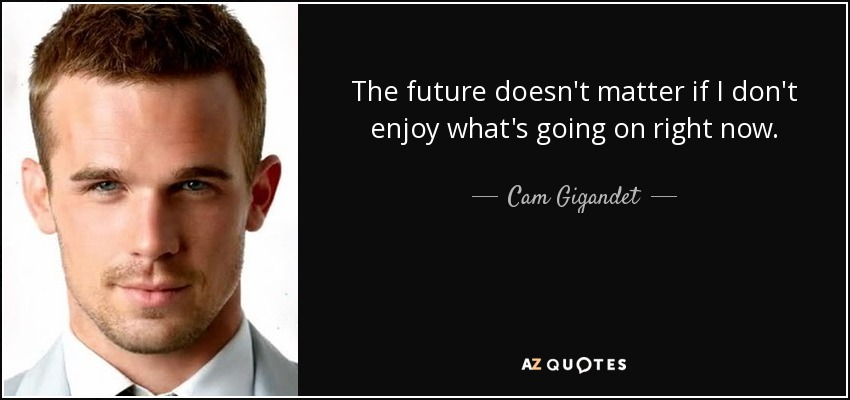 The future doesn't matter if I don't enjoy what's going on right now. - Cam Gigandet