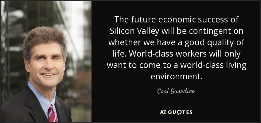 The future economic success of Silicon Valley will be contingent on whether we have a good quality of life. World-class workers will only want to come to a world-class living environment. - Carl Guardino