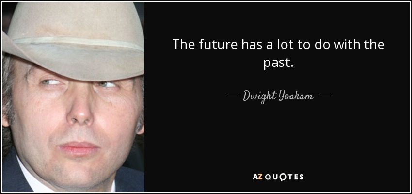 The future has a lot to do with the past. - Dwight Yoakam