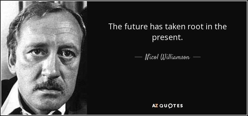 The future has taken root in the present. - Nicol Williamson