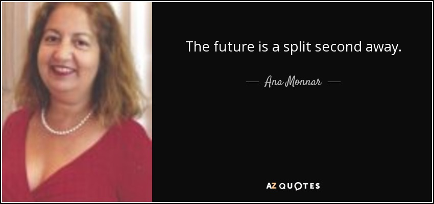 The future is a split second away. - Ana Monnar