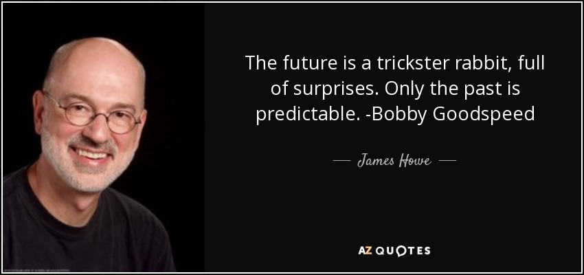 The future is a trickster rabbit, full of surprises. Only the past is predictable. -Bobby Goodspeed - James Howe
