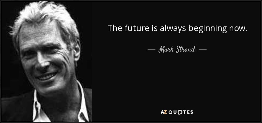The future is always beginning now. - Mark Strand