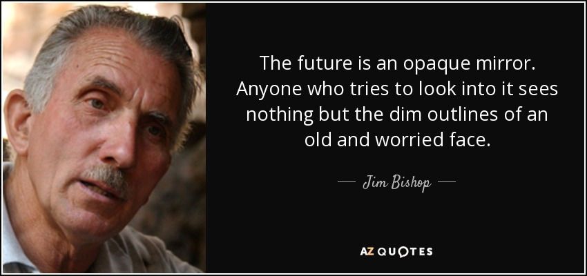 The future is an opaque mirror. Anyone who tries to look into it sees nothing but the dim outlines of an old and worried face. - Jim Bishop