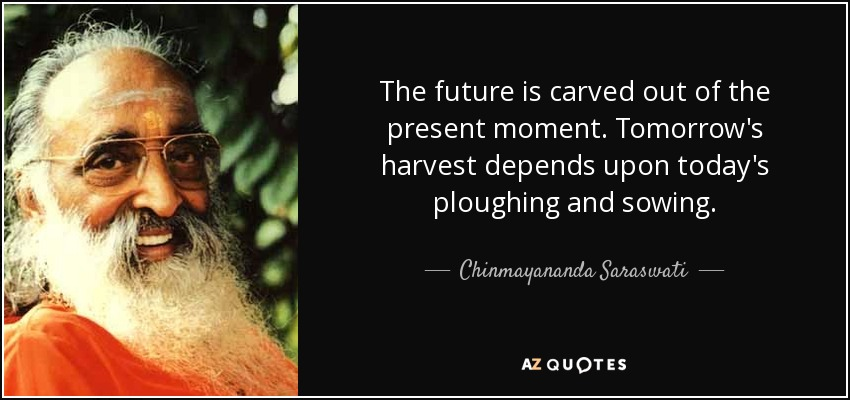 The future is carved out of the present moment. Tomorrow's harvest depends upon today's ploughing and sowing. - Chinmayananda Saraswati