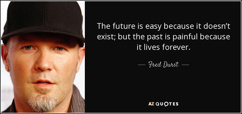 The future is easy because it doesn't exist; but the past is painful because it lives forever. - Fred Durst
