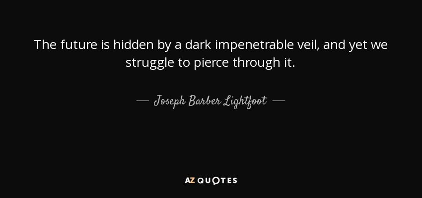The future is hidden by a dark impenetrable veil, and yet we struggle to pierce through it. - Joseph Barber Lightfoot