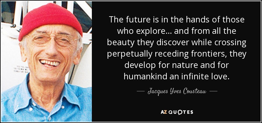 The future is in the hands of those who explore... and from all the beauty they discover while crossing perpetually receding frontiers, they develop for nature and for humankind an infinite love. - Jacques Yves Cousteau