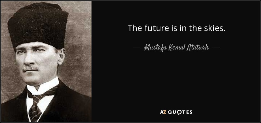 The future is in the skies. - Mustafa Kemal Ataturk
