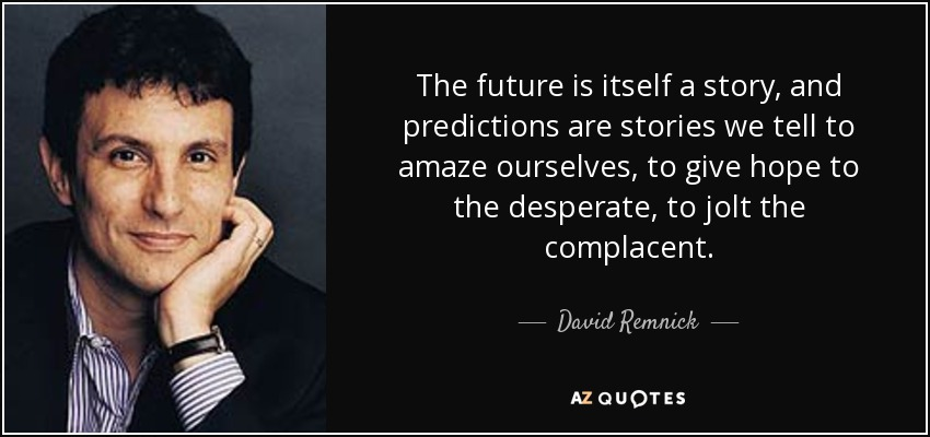 The future is itself a story, and predictions are stories we tell to amaze ourselves, to give hope to the desperate, to jolt the complacent. - David Remnick