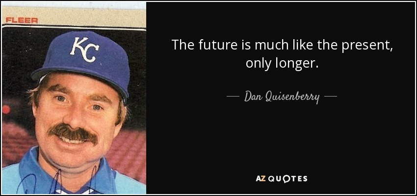The future is much like the present, only longer. - Dan Quisenberry