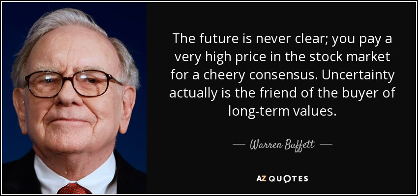 The future is never clear; you pay a very high price in the stock market for a cheery consensus. Uncertainty actually is the friend of the buyer of long-term values. - Warren Buffett