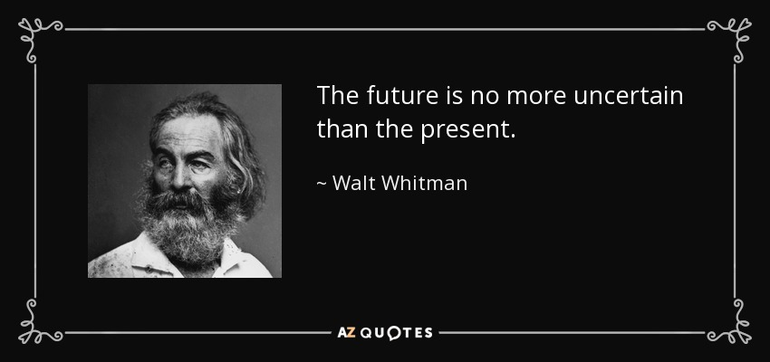 The future is no more uncertain than the present. - Walt Whitman