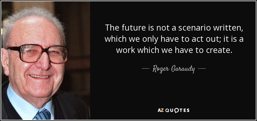 The future is not a scenario written, which we only have to act out; it is a work which we have to create. - Roger Garaudy