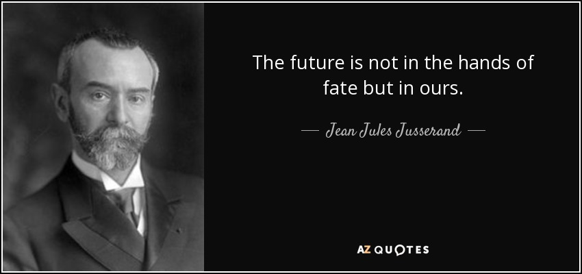 The future is not in the hands of fate but in ours. - Jean Jules Jusserand