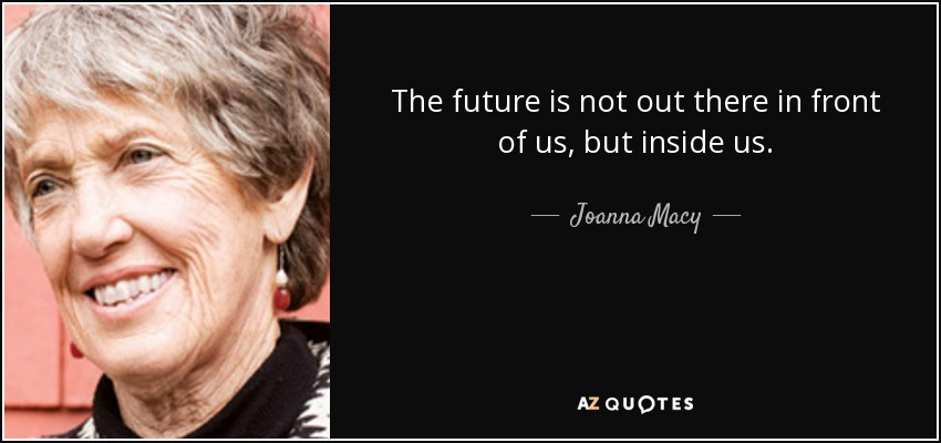 The future is not out there in front of us, but inside us. - Joanna Macy