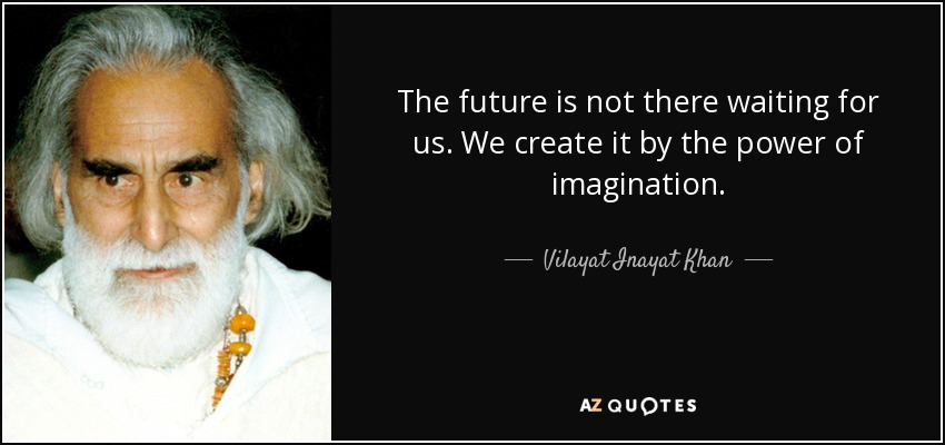 The future is not there waiting for us. We create it by the power of imagination. - Vilayat Inayat Khan